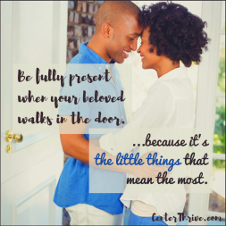 Be fully present when your beloved walks in the door.