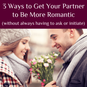 3 Ways to Get Your Partner to Be More Romantic (without always having to ask or initiate)