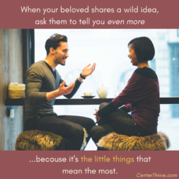When your beloved shares a wild idea, ask them to tell you even more!