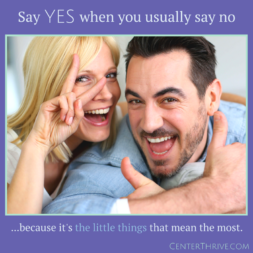 Say YES when you usually say no.