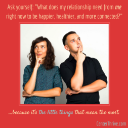 "Ask yourself: ""What does my relationship need from ME right now to be happier, healthier, and more connected?"""
