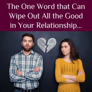 The one word that can wipe out all the good in your relationship…
