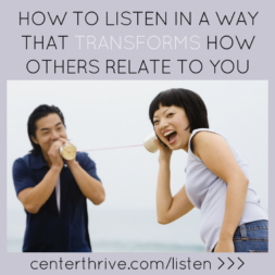 How to Listen in a Way that Transforms How Others Relate to You