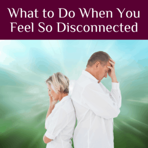 What to Do When You Feel So Disconnected