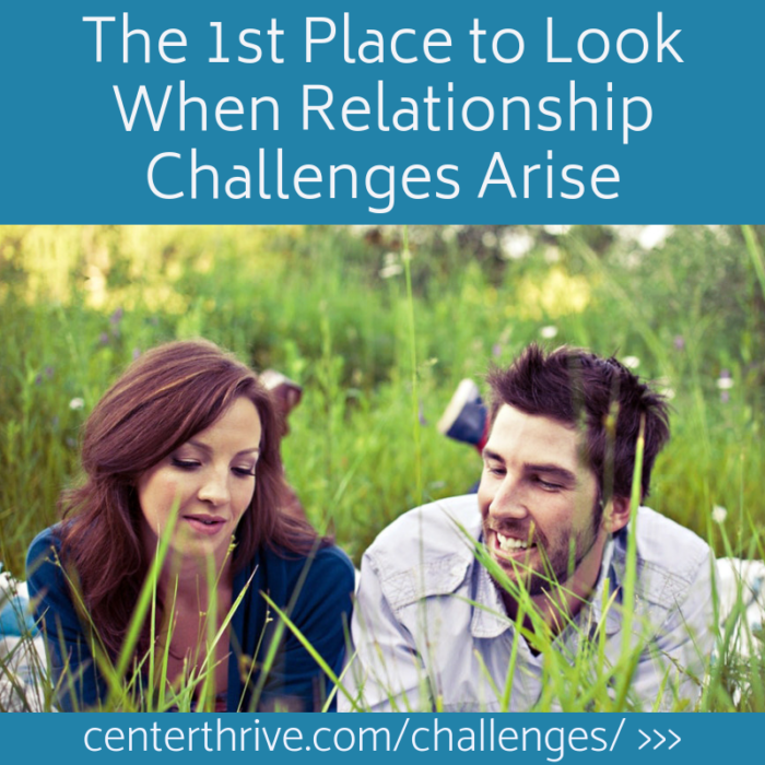 The 1st Place to Look When Relationship Challenges Arise